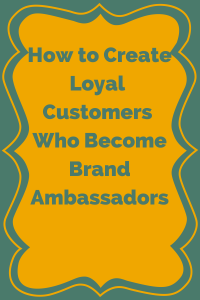 How to Create Loyal Customers Who Become Brand Ambassadors